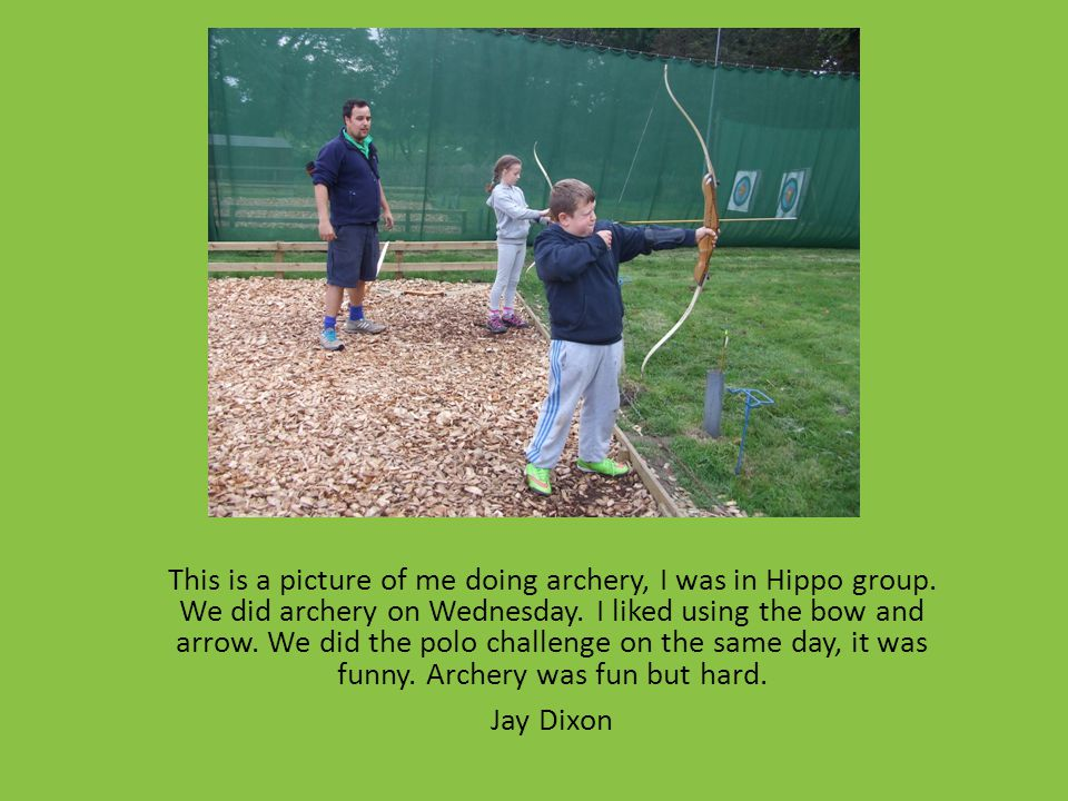This is a picture of me doing archery, I was in Hippo group. We did archery on Wednesday. I liked using the bow and arrow. We did the polo challenge o