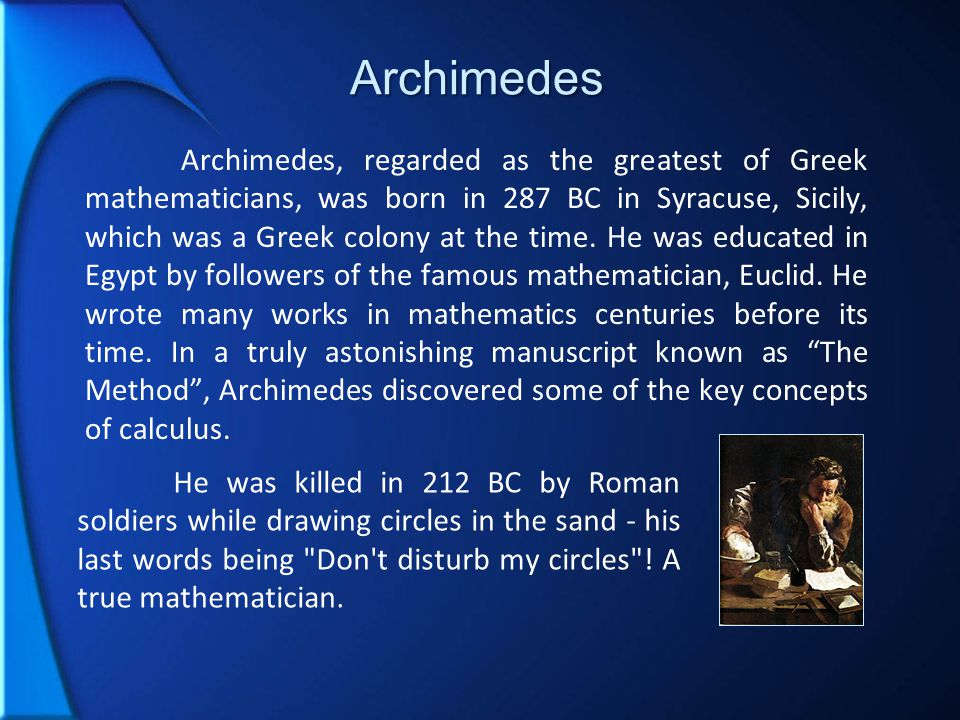 Archimedes Archimedes, regarded as the greatest of Greek mathematicians, was born in 287 BC in Syracuse, Sicily, which was a Greek colony at the time.