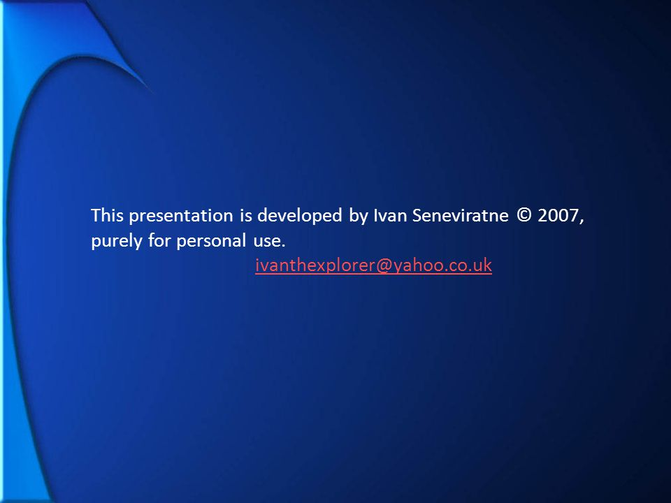 This presentation is developed by Ivan Seneviratne © 2007, purely for personal use. ivanthexplorer@yahoo.co.uk
