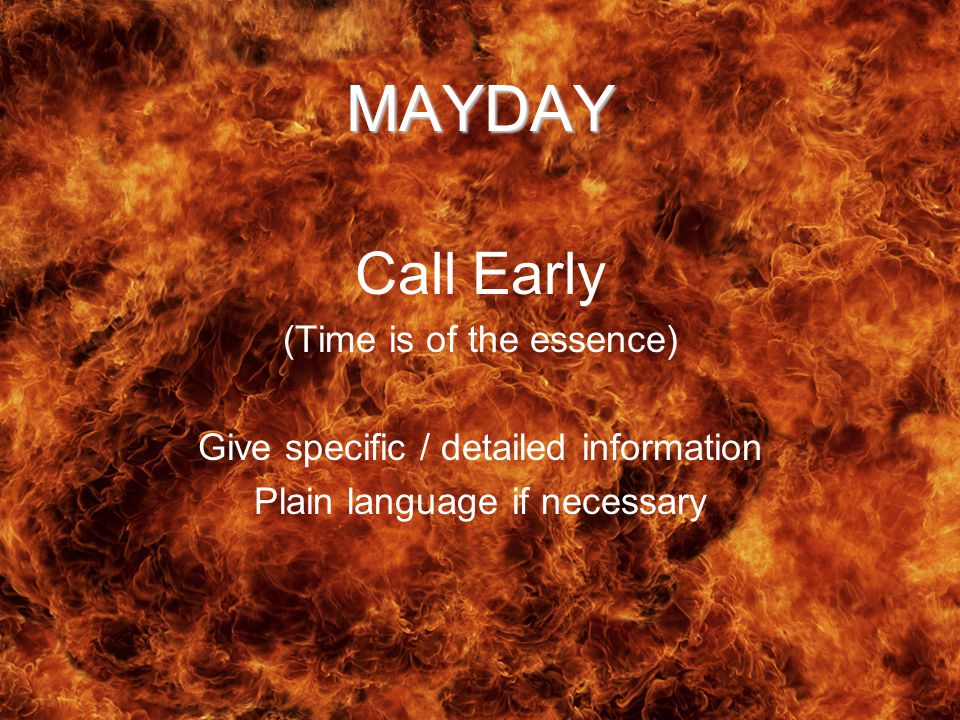 MAYDAY Call Early (Time is of the essence) Give specific / detailed information Plain language if necessary