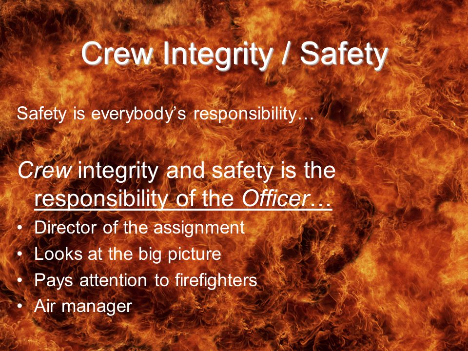 Crew Integrity / Safety Safety is everybody's responsibility… Crew integrity and safety is the responsibility of the Officer… Director of the assignment Looks at the big picture Pays attention to firefighters Air manager