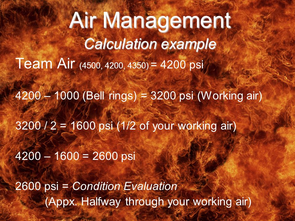 Air Management Calculation example Team Air (4500, 4200, 4350) = 4200 psi 4200 – 1000 (Bell rings) = 3200 psi (Working air) 3200 / 2 = 1600 psi (1/2 of your working air) 4200 – 1600 = 2600 psi 2600 psi = Condition Evaluation (Appx.