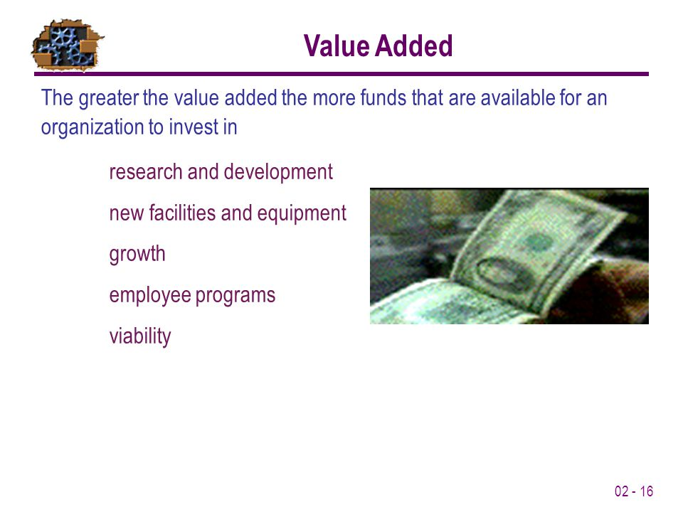 02 - 16 The greater the value added the more funds that are available for an organization to invest in research and development new facilities and equipment growth employee programs viability Value Added