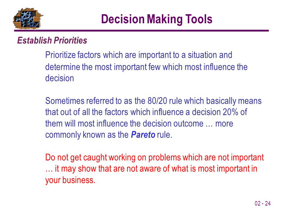 02 - 24 Establish Priorities Prioritize factors which are important to a situation and determine the most important few which most influence the decision Sometimes referred to as the 80/20 rule which basically means that out of all the factors which influence a decision 20% of them will most influence the decision outcome … more commonly known as the Pareto rule.