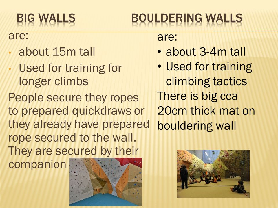 are: about 15m tall Used for training for longer climbs People secure they ropes to prepared quickdraws or they already have prepared rope secured to the wall.