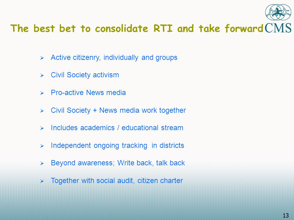 13 The best bet to consolidate RTI and take forward  Active citizenry, individually and groups  Civil Society activism  Pro-active News media  Civil Society + News media work together  Includes academics / educational stream  Independent ongoing tracking in districts  Beyond awareness; Write back, talk back  Together with social audit, citizen charter