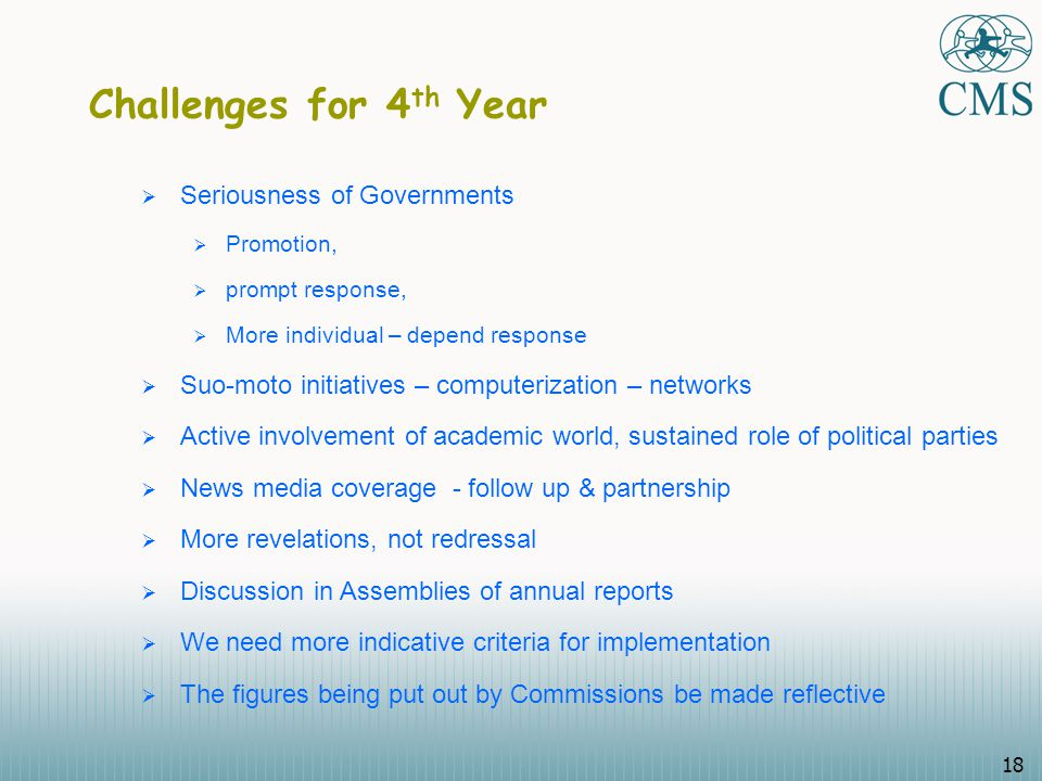 18 Challenges for 4 th Year  Seriousness of Governments  Promotion,  prompt response,  More individual – depend response  Suo-moto initiatives – computerization – networks  Active involvement of academic world, sustained role of political parties  News media coverage - follow up & partnership  More revelations, not redressal  Discussion in Assemblies of annual reports  We need more indicative criteria for implementation  The figures being put out by Commissions be made reflective