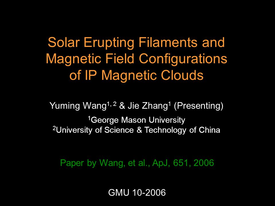 Solar Erupting Filaments and Magnetic Field Configurations of IP Magnetic Clouds Yuming Wang 1, 2 & Jie Zhang 1 (Presenting) 1 George Mason University 2 University of Science & Technology of China Paper by Wang, et al., ApJ, 651, 2006 GMU 10-2006