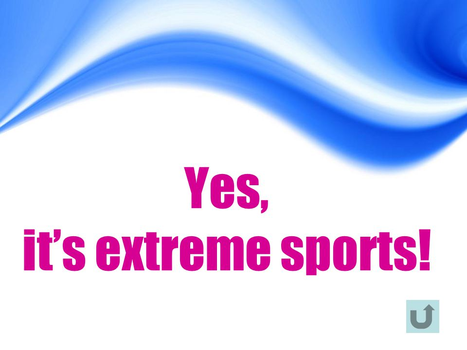 Yes, it's extreme sports!