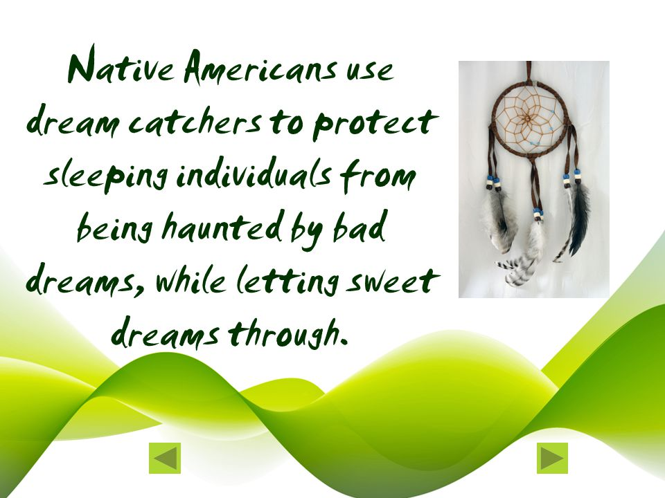 Native Americans use dream catchers to protect sleeping individuals from being haunted by bad dreams, while letting sweet dreams through.