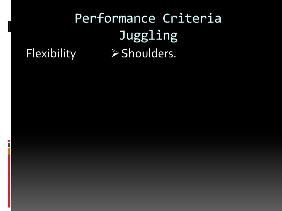 Performance Criteria Juggling Flexibility  Shoulders.