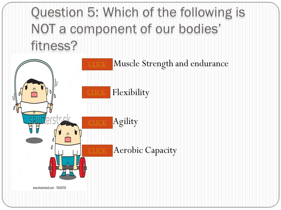 PREVIOUS NEXT Question 5: Which of the following is NOT a component of our bodies' fitness.