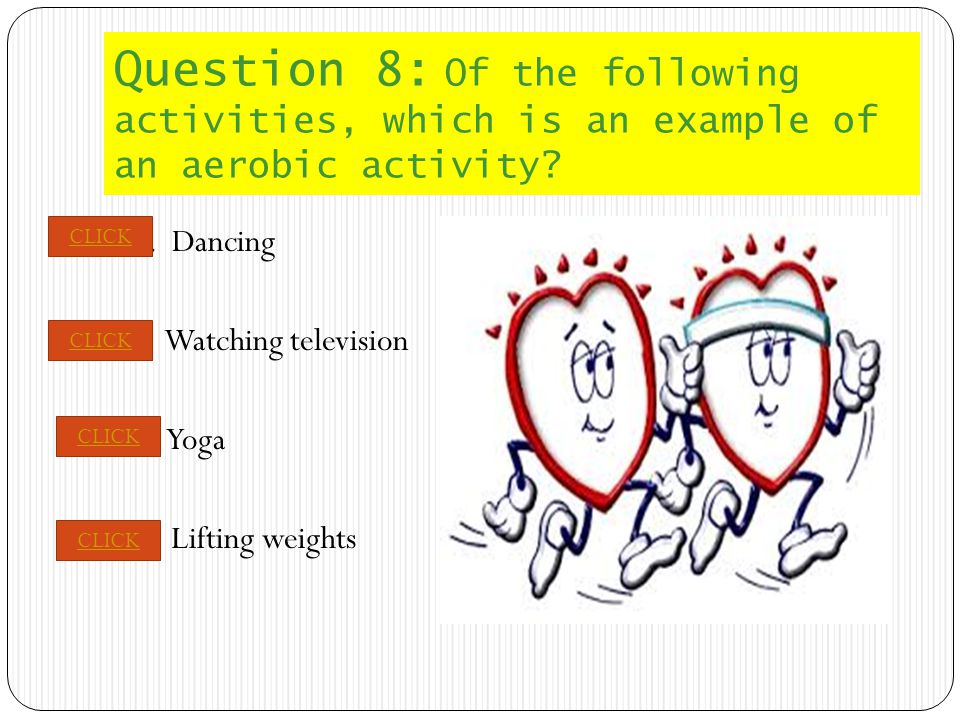 PREVIOUS NEXT Question 8: Of the following activities, which is an example of an aerobic activity.