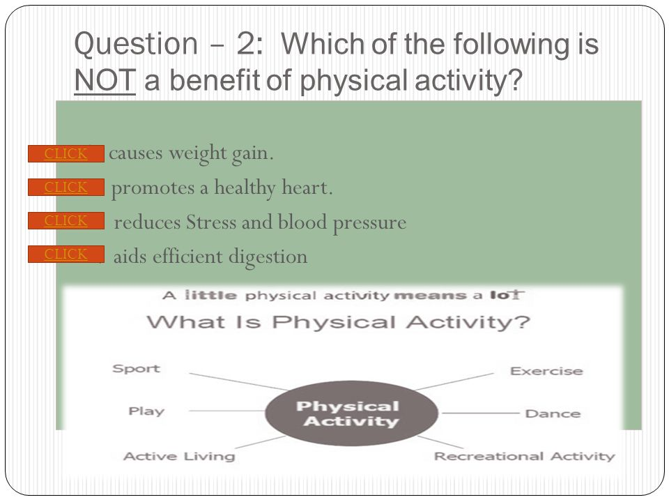 PREVIOUS NEXT Question – 2: Which of the following is NOT a benefit of physical activity.