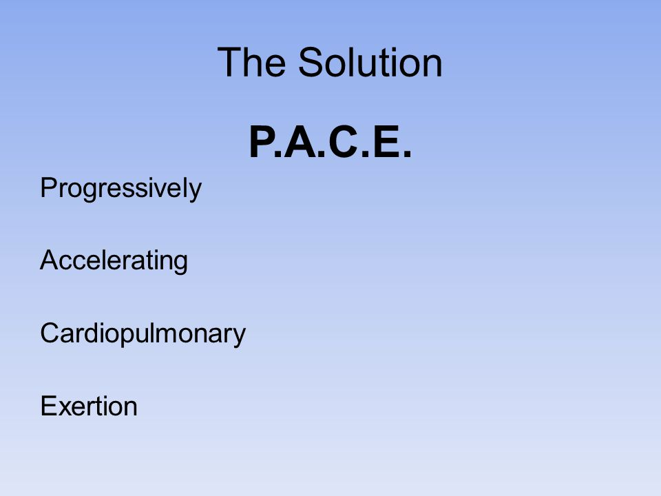 The Solution P.A.C.E. Progressively Accelerating Cardiopulmonary Exertion