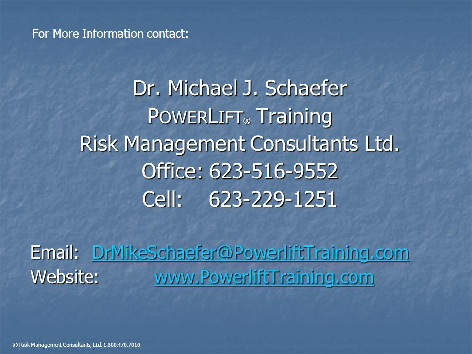 Dr. Michael J. Schaefer P OWER L IFT ® Training Risk Management Consultants Ltd. Office: 623-516-9552 Cell: 623-229-1251 Email: DrMikeSchaefer@Powerli
