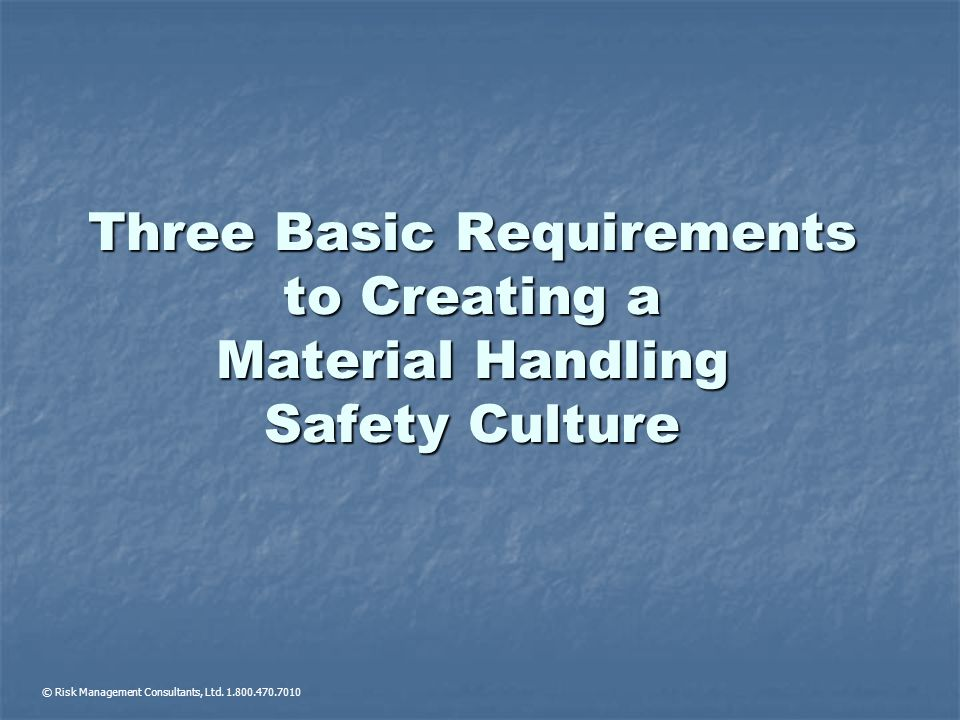 Three Basic Requirements to Creating a Material Handling Safety Culture © Risk Management Consultants, Ltd. 1.800.470.7010