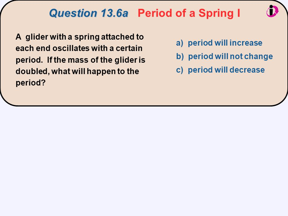 A glider with a spring attached to each end oscillates with a certain period. If the mass of the glider is doubled, what will happen to the period? a)