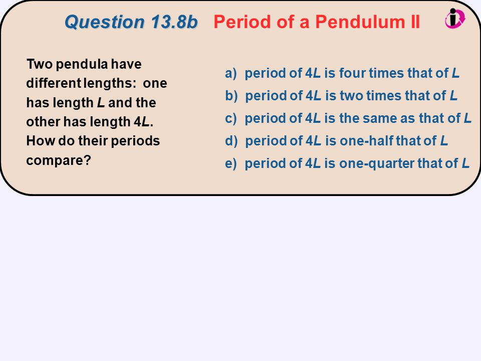 Two pendula have different lengths: one has length L and the other has length 4L. How do their periods compare? a) period of 4L is four times that of