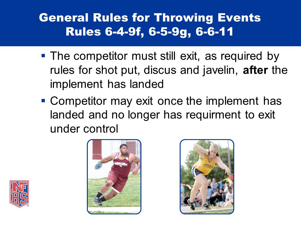 General Rules for Throwing Events Rules 6-4-9f, 6-5-9g, 6-6-11  The competitor must still exit, as required by rules for shot put, discus and javelin, after the implement has landed  Competitor may exit once the implement has landed and no longer has requirment to exit under control