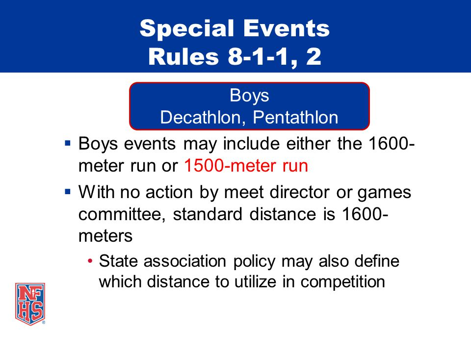 Special Events Rules 8-1-1, 2  Boys events may include either the 1600- meter run or 1500-meter run  With no action by meet director or games committee, standard distance is 1600- meters State association policy may also define which distance to utilize in competition Boys Decathlon, Pentathlon