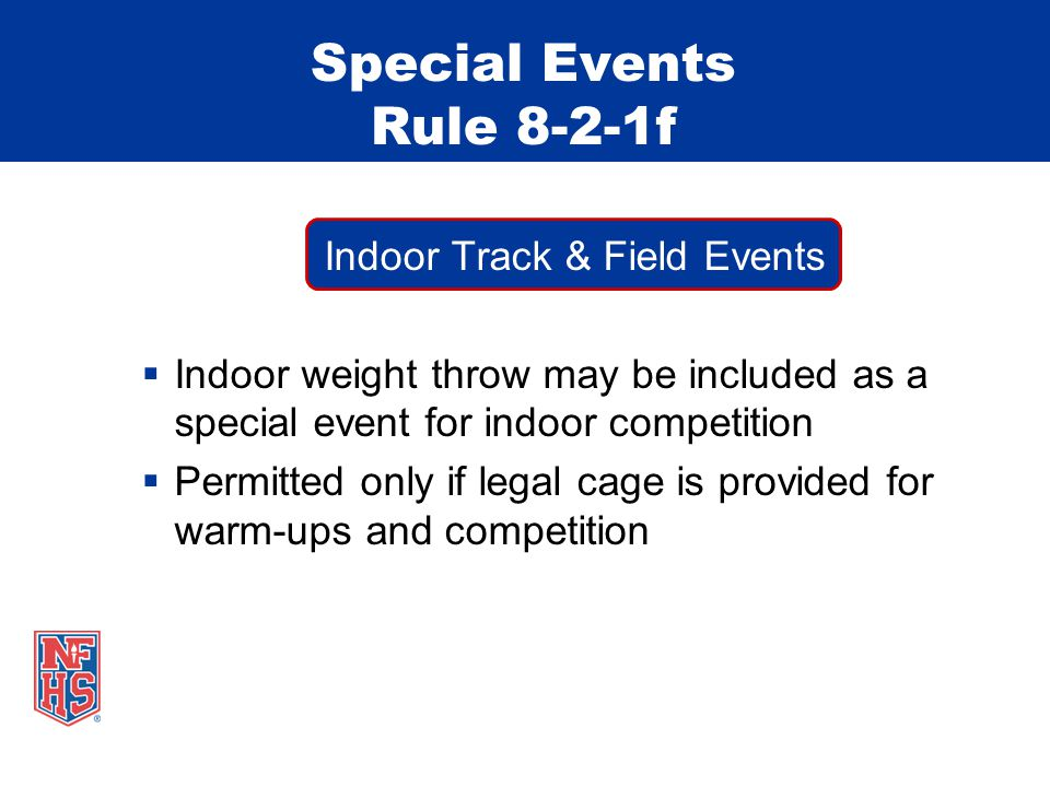 Indoor Track & Field Events  Indoor weight throw may be included as a special event for indoor competition  Permitted only if legal cage is provided for warm-ups and competition Special Events Rule 8-2-1f