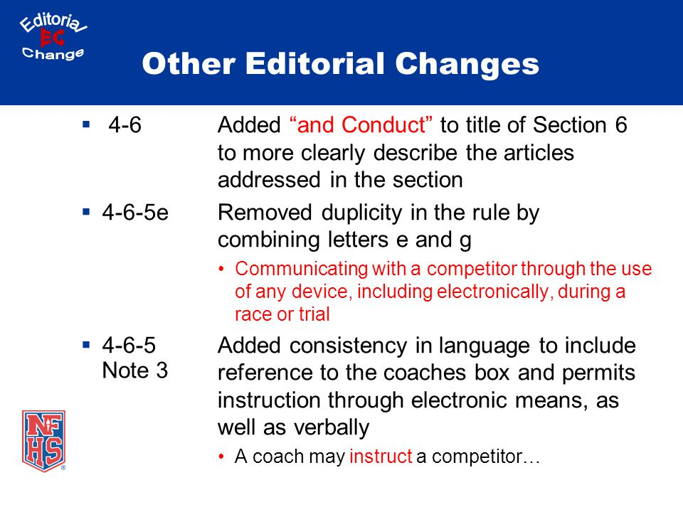 Other Editorial Changes  4-6Added and Conduct to title of Section 6 to more clearly describe the articles addressed in the section  4-6-5eRemoved duplicity in the rule by combining letters e and g Communicating with a competitor through the use of any device, including electronically, during a race or trial  4-6-5 Added consistency in language to include reference to the coaches box and permits instruction through electronic means, as well as verbally A coach may instruct a competitor… Note 3