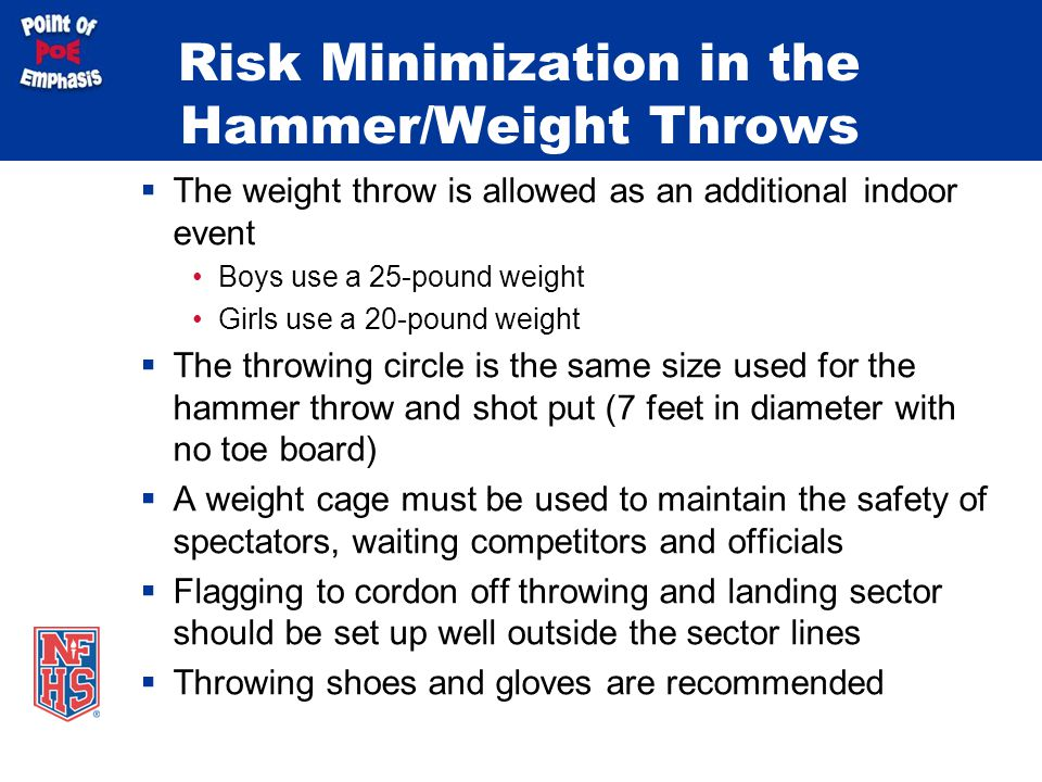 Risk Minimization in the Hammer/Weight Throws  The weight throw is allowed as an additional indoor event Boys use a 25-pound weight Girls use a 20-pound weight  The throwing circle is the same size used for the hammer throw and shot put (7 feet in diameter with no toe board)  A weight cage must be used to maintain the safety of spectators, waiting competitors and officials  Flagging to cordon off throwing and landing sector should be set up well outside the sector lines  Throwing shoes and gloves are recommended