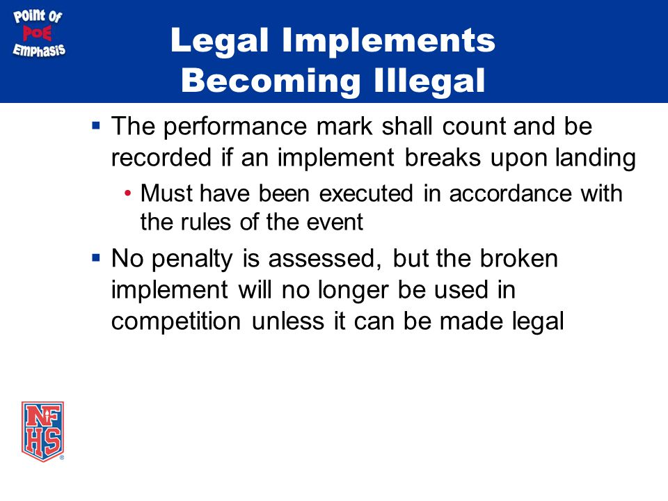 Legal Implements Becoming Illegal  The performance mark shall count and be recorded if an implement breaks upon landing Must have been executed in accordance with the rules of the event  No penalty is assessed, but the broken implement will no longer be used in competition unless it can be made legal