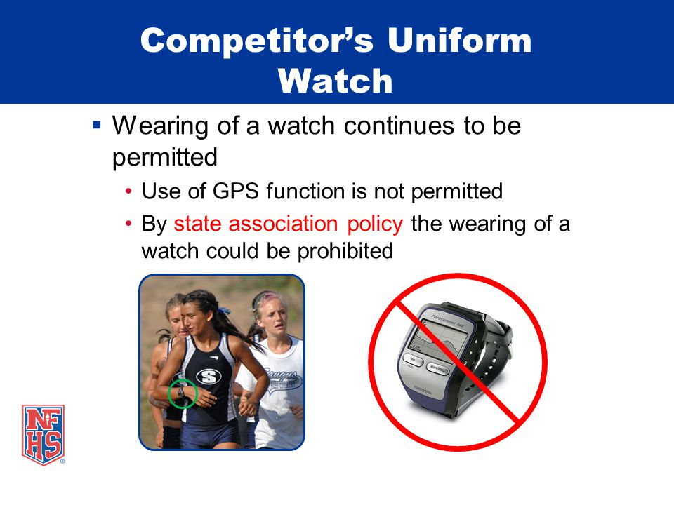 Competitor's Uniform Watch  Wearing of a watch continues to be permitted Use of GPS function is not permitted By state association policy the wearing of a watch could be prohibited