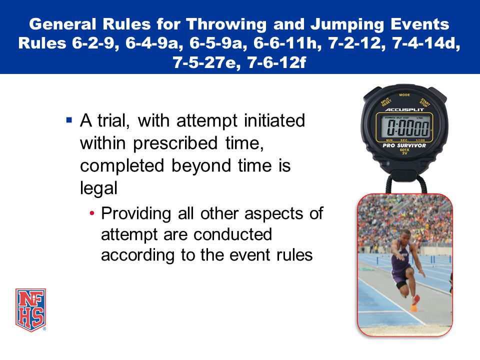General Rules for Throwing and Jumping Events Rules 6-2-9, 6-4-9a, 6-5-9a, 6-6-11h, 7-2-12, 7-4-14d, 7-5-27e, 7-6-12f  A trial, with attempt initiated within prescribed time, completed beyond time is legal Providing all other aspects of attempt are conducted according to the event rules