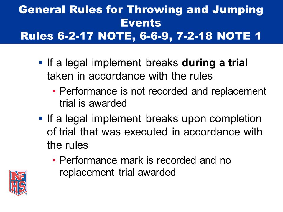 General Rules for Throwing and Jumping Events Rules 6-2-17 NOTE, 6-6-9, 7-2-18 NOTE 1  If a legal implement breaks during a trial taken in accordance with the rules Performance is not recorded and replacement trial is awarded  If a legal implement breaks upon completion of trial that was executed in accordance with the rules Performance mark is recorded and no replacement trial awarded