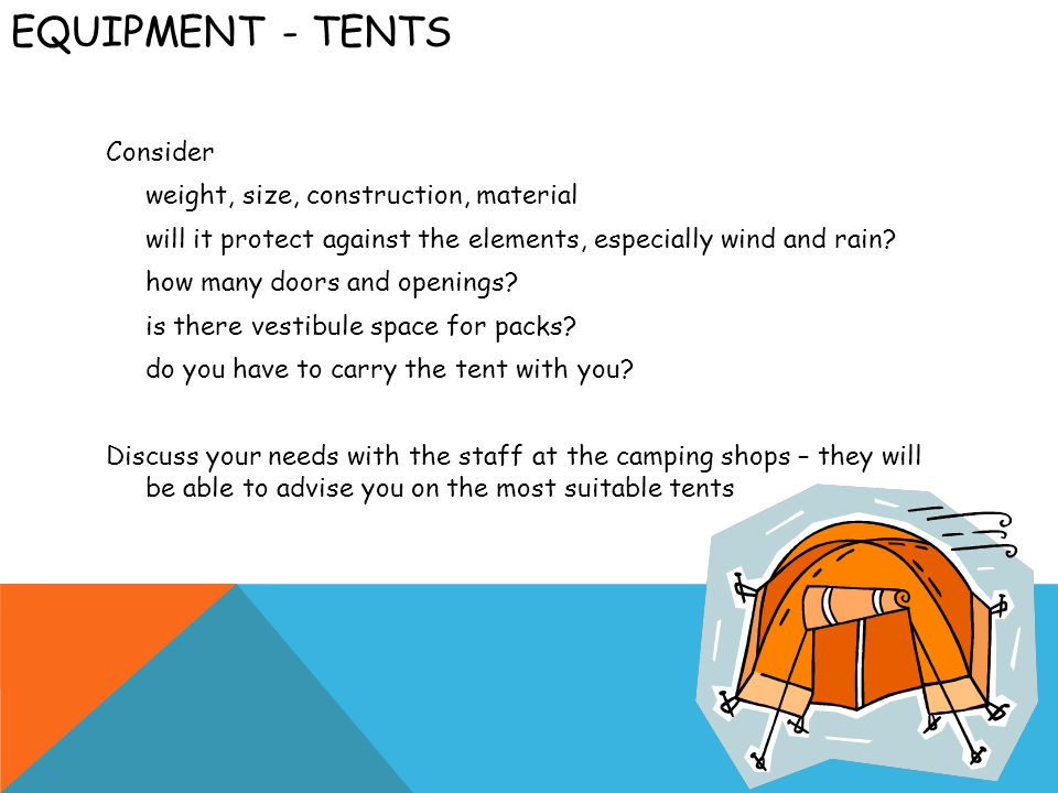 EQUIPMENT - TENTS Consider weight, size, construction, material will it protect against the elements, especially wind and rain.