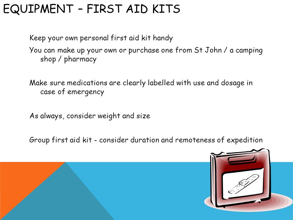 EQUIPMENT – FIRST AID KITS Keep your own personal first aid kit handy You can make up your own or purchase one from St John / a camping shop / pharmacy Make sure medications are clearly labelled with use and dosage in case of emergency As always, consider weight and size Group first aid kit - consider duration and remoteness of expedition