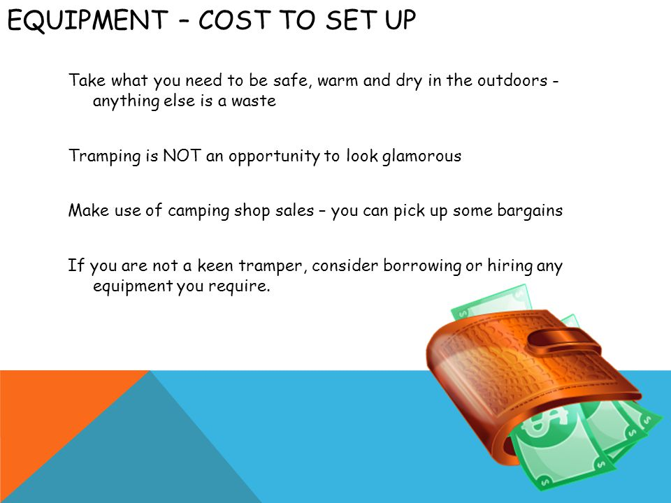 EQUIPMENT – COST TO SET UP Take what you need to be safe, warm and dry in the outdoors - anything else is a waste Tramping is NOT an opportunity to look glamorous Make use of camping shop sales – you can pick up some bargains If you are not a keen tramper, consider borrowing or hiring any equipment you require.