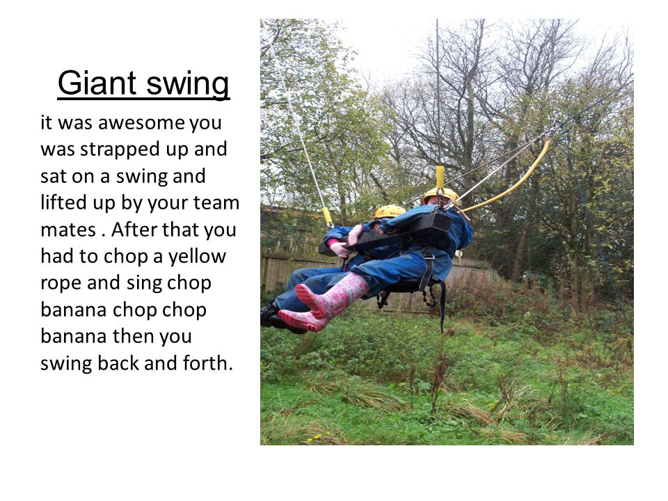 Giant swing it was awesome you was strapped up and sat on a swing and lifted up by your team mates.