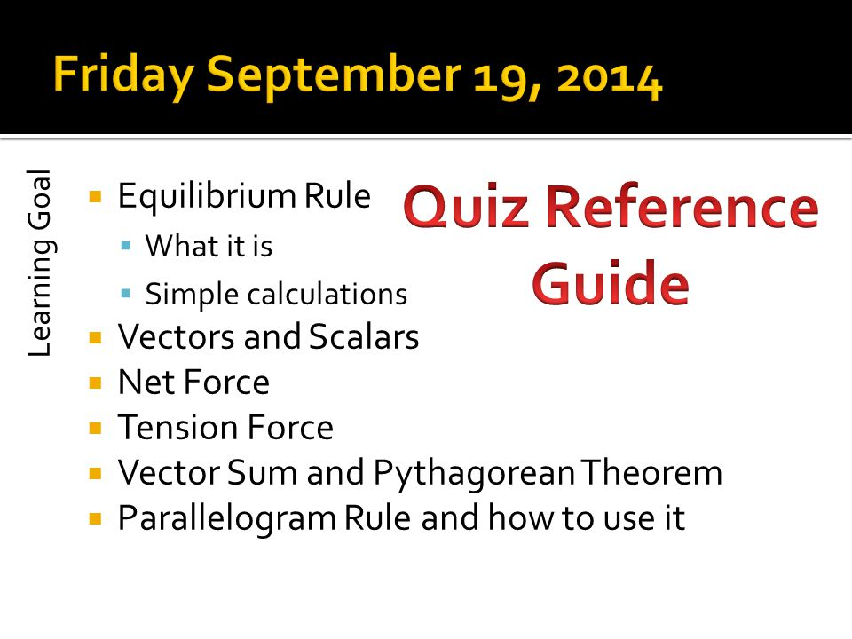  Equilibrium Rule  What it is  Simple calculations  Vectors and Scalars  Net Force  Tension Force  Vector Sum and Pythagorean Theorem  Parallelogram Rule and how to use it Learning Goal