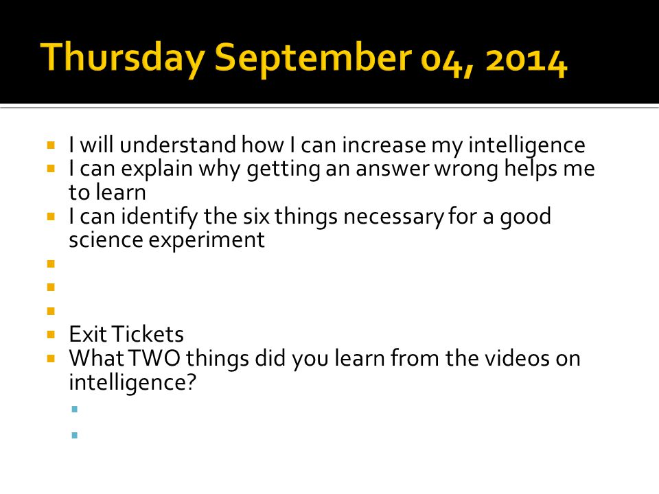  I will understand how I can increase my intelligence  I can explain why getting an answer wrong helps me to learn  I can identify the six things necessary for a good science experiment     Exit Tickets  What TWO things did you learn from the videos on intelligence.