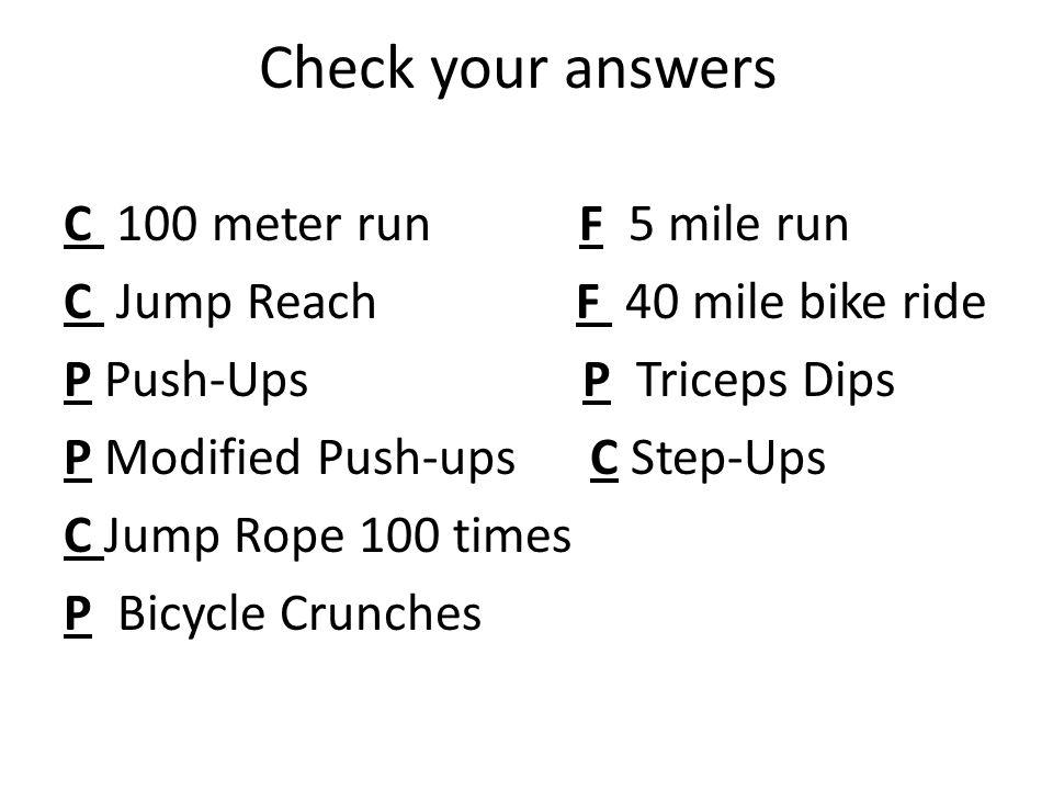 Check your answers C 100 meter run F 5 mile run C Jump Reach F 40 mile bike ride P Push-Ups P Triceps Dips P Modified Push-upsC Step-Ups C Jump Rope 1