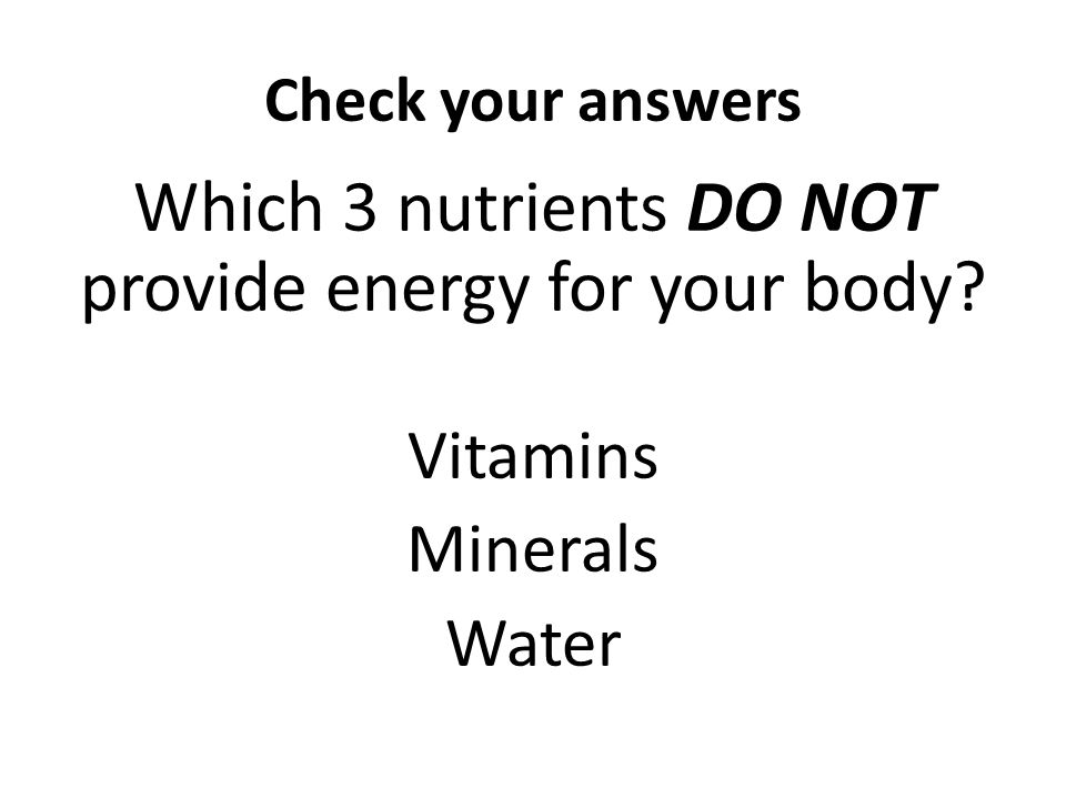 Check your answers Which 3 nutrients DO NOT provide energy for your body? Vitamins Minerals Water