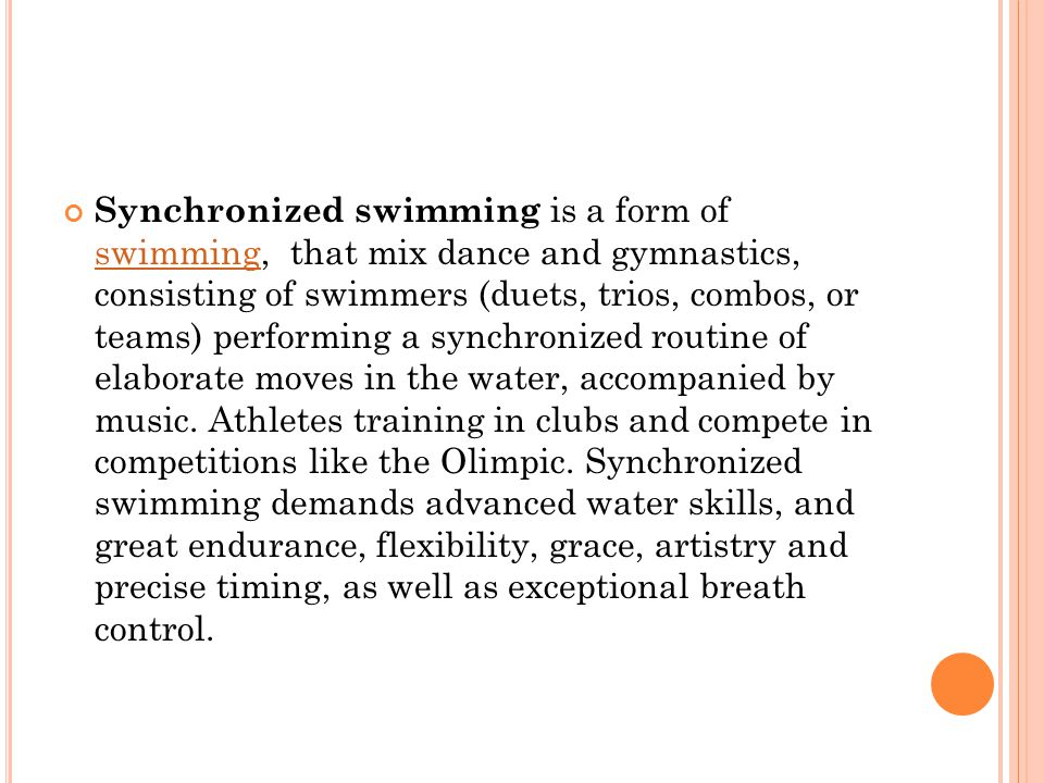 Synchronized swimming is a form of swimming, that mix dance and gymnastics, consisting of swimmers (duets, trios, combos, or teams) performing a synchronized routine of elaborate moves in the water, accompanied by music.