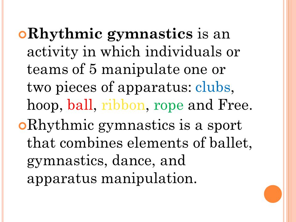 Rhythmic gymnastics is an activity in which individuals or teams of 5 manipulate one or two pieces of apparatus: clubs, hoop, ball, ribbon, rope and Free.