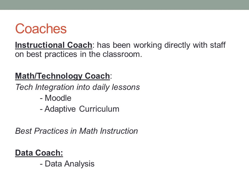 Coaches Instructional Coach: has been working directly with staff on best practices in the classroom.
