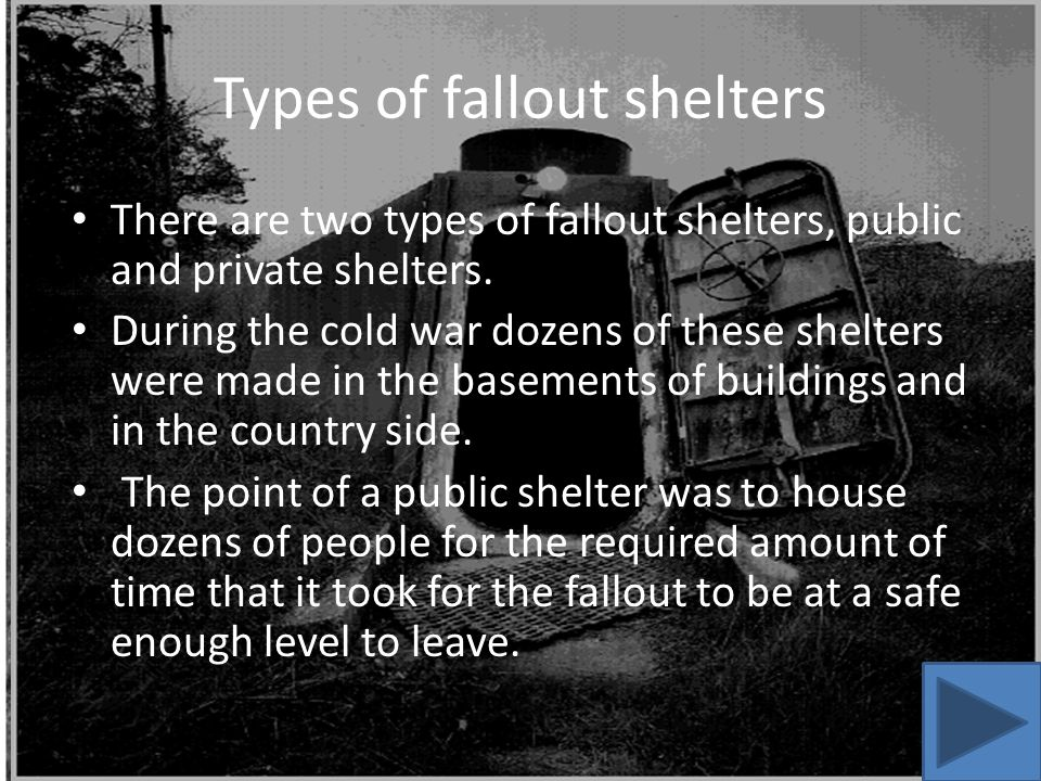 Types of fallout shelters There are two types of fallout shelters, public and private shelters.