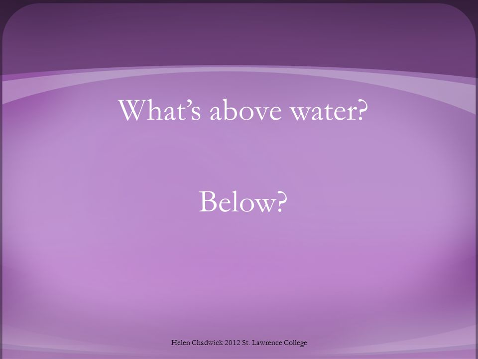 What's above water? Below? Helen Chadwick 2012 St. Lawrence College