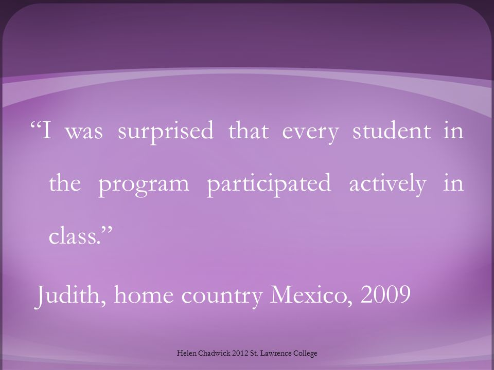 I was surprised that every student in the program participated actively in class. Judith, home country Mexico, 2009 Helen Chadwick 2012 St.