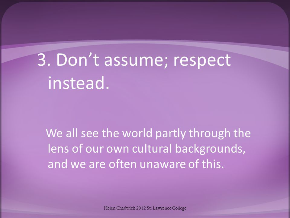 3.Don't assume; respect instead.