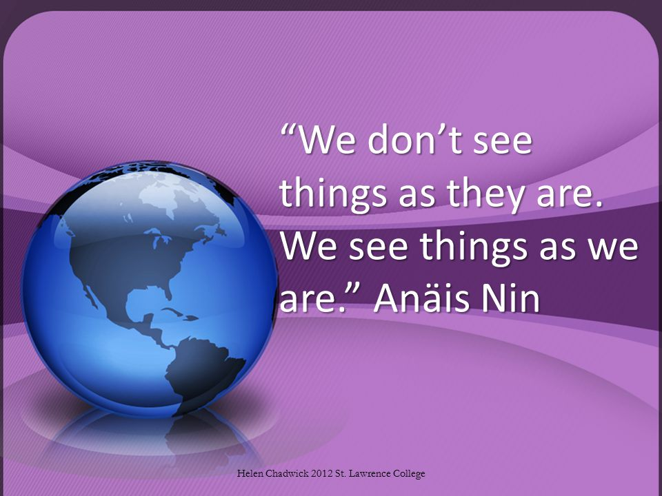 We don't see things as they are.We see things as we are. Anäis Nin Helen Chadwick 2012 St.
