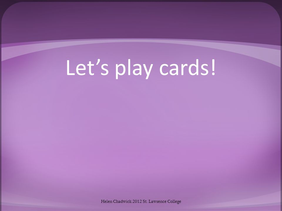 Let's play cards! Helen Chadwick 2012 St. Lawrence College