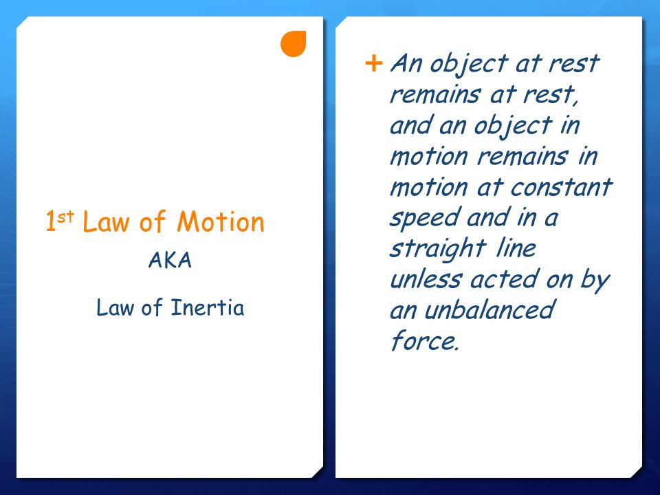1 st Law of Motion  An object at rest remains at rest, and an object in motion remains in motion at constant speed and in a straight line unless acted on by an unbalanced force.